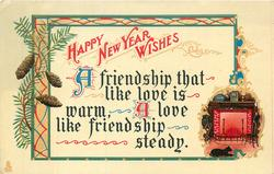 HAPPY NEW YEAR WISHES A  FRIENDSHIP THAT LIKE LOVE IS WARM, A LOVE LIKE FRIENDSHIP STEADY