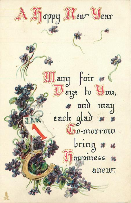 A HAPPY NEW YEAR  MANY FAIR DAYS TO YOU, AND MAY EACH GLAD TO-MORROW BRING HAPPINESS  ANEW
