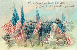 """WHILE ABOVE THEM FLOATS 'OLD GLORY', BOON TO ALL THE WORLD OPPRESSED."", 1861-1865"