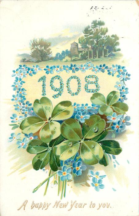 A HAPPY NEW YEAR TO YOU 1908 surrounded & made up by blue forget-me-nots, four leaf clovers  below, distant church above in trees