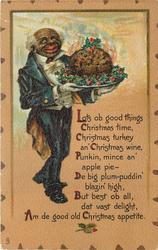 LOTS OB GOOD THINGS CHRISTMAS TIME, CHRISTMAS TURKEY AN' CHRISTMAS WINE, PUNKIN, MINCE AN' APPLE PIE- DE BIG PLUM PUDDIN' BLAZIN HIGH, BUT BEST OB ALL, DAT VAST DELIGHT. AM DE GOOD OLD CHRISTMAS APPETITE.