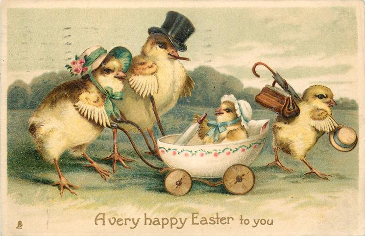 A VERY HAPPY EASTER TO YOU chick family walk right, mother chick pushes baby in egg pram, father in top hat, young chick with umbella, hat & bag leads
