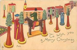 TO WISH YOU A MERRY CHRISTMAS  FROM  wooden horseman centre amongst toy trees, man just in front of horse, buildings behind
