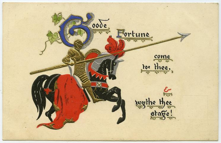GOODE FORTUNE COME TOE THEE WYTHE THEE STAYE! knight on horseback